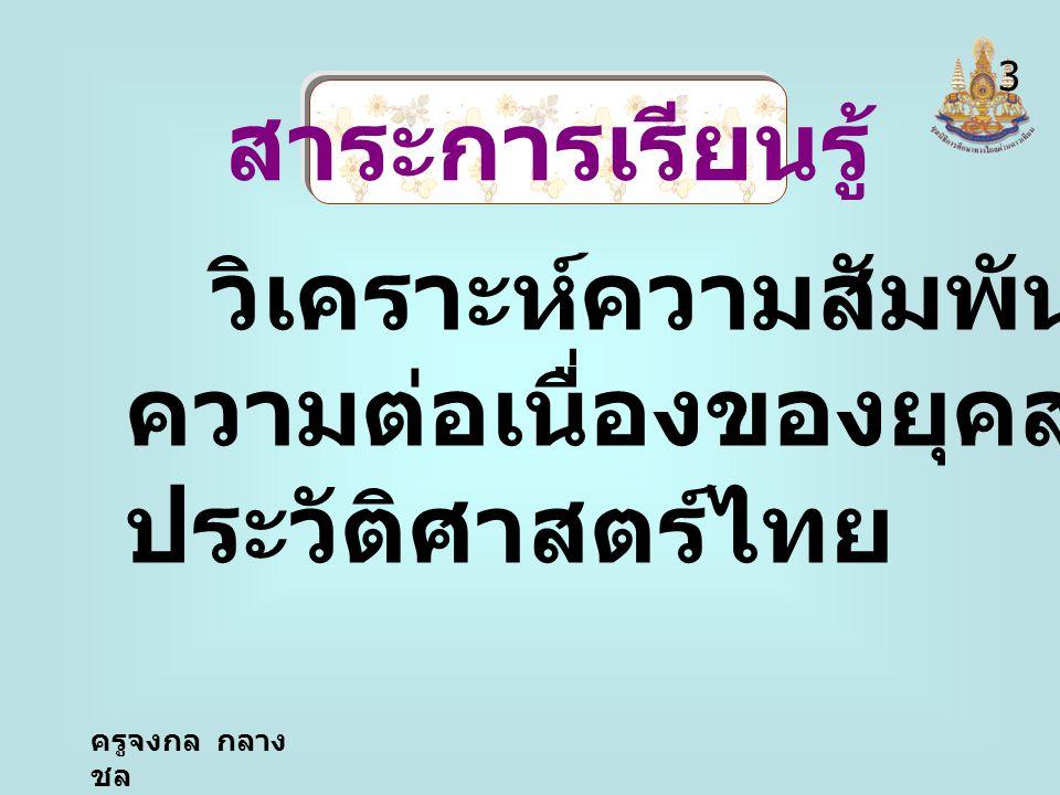 ครูจงกล กลาง ชล สาระการเรียนรู้ วิเคราะห์ความสัมพันธ์และ ความต่อเนื่องของยุคสมัยทาง ประวัติศาสตร์ไทย 3