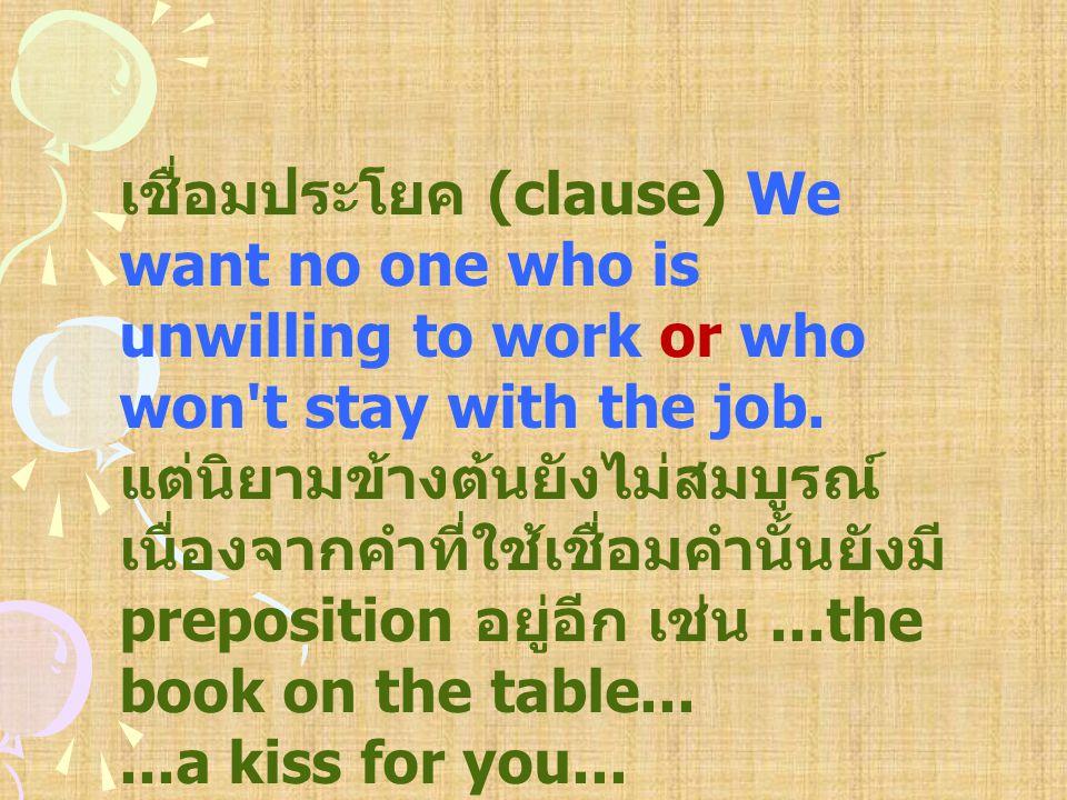 เชื่อมประโยค (clause) We want no one who is unwilling to work or who won't stay with the job. แต่นิยามข้างต้นยังไม่สมบูรณ์ เนื่องจากคำที่ใช้เชื่อมคำนั