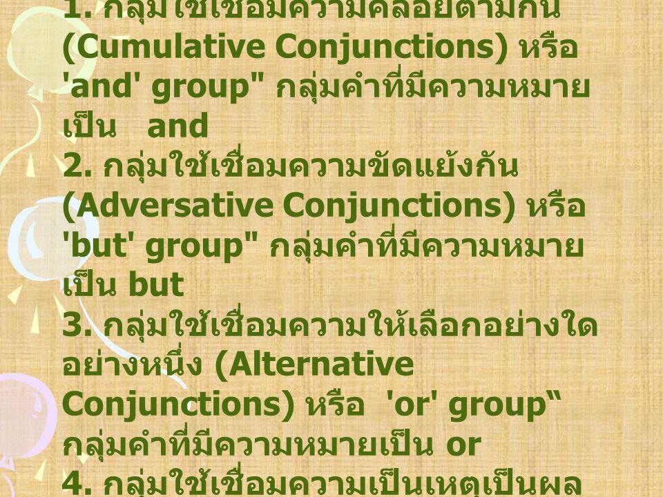 Conjunction เมื่อแบ่งตามความหมาย แล้ว จำแนกได้ 4 กลุ่ม คือ 1. กลุ่มใช้เชื่อมความคล้อยตามกัน (Cumulative Conjunctions) หรือ 'and' group
