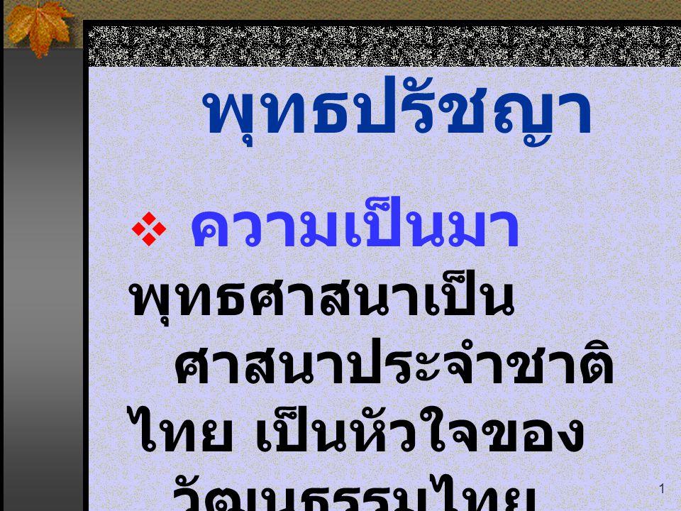 1 พุทธปรัชญา  ความเป็นมา พุทธศาสนาเป็น ศาสนาประจำชาติ ไทย เป็นหัวใจของ วัฒนธรรมไทย
