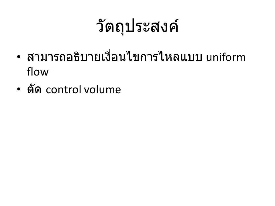 วัตถุประสงค์ สามารถอธิบายเงื่อนไขการไหลแบบ uniform flow ตัด control volume