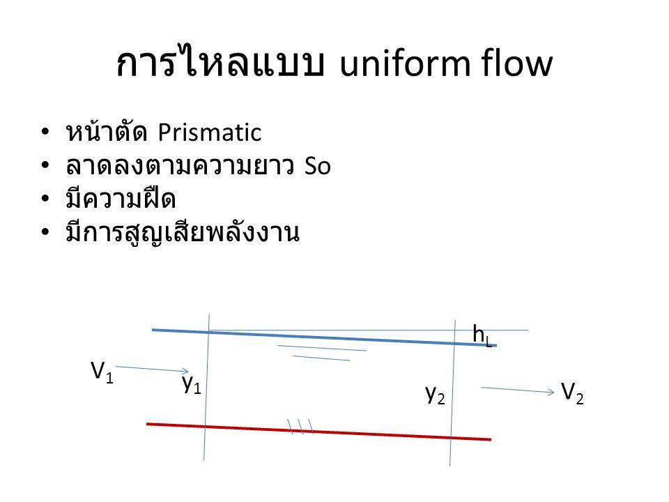 การไหลแบบ uniform flow หน้าตัด Prismatic ลาดลงตามความยาว So มีความฝืด มีการสูญเสียพลังงาน V1V1 V2V2 y1y1 y2y2 hLhL