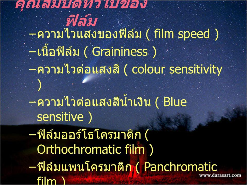 – ความไวแสงของฟิล์ม ( film speed ) – เนื้อฟิล์ม ( Graininess ) – ความไวต่อแสงสี ( colour sensitivity ) – ความไวต่อแสงสีน้ำเงิน ( Blue sensitive ) – ฟิล์มออร์โธโครมาติก ( Orthochromatic film ) – ฟิล์มแพนโครมาติก ( Panchromatic film ) คุณสมบัติทั่วไปของ ฟิล์ม