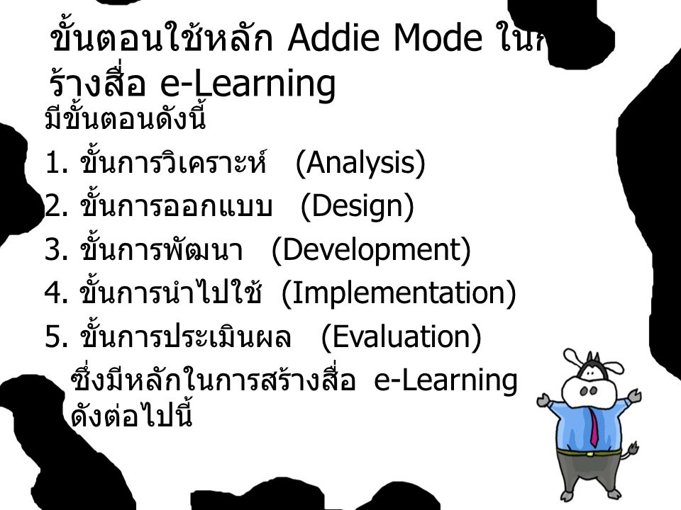 ขั้นตอนใช้หลัก Addie Mode ในการก ร้างสื่อ e-Learning มีขั้นตอนดังนี้ 1. ขั้นการวิเคราะห์ (Analysis) 2. ขั้นการออกแบบ (Design) 3. ขั้นการพัฒนา (Develop