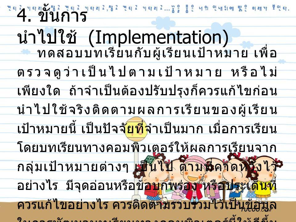 4. ขั้นการ นำไปใช้ (Implementation) ทดสอบบทเรียนกับผู้เรียนเป้าหมาย เพื่อ ตรวจดูว่าเป็นไปตามเป้าหมาย หรือไม่ เพียงใด ถ้าจำเป็นต้องปรับปรุงก็ควรแก้ไขก่