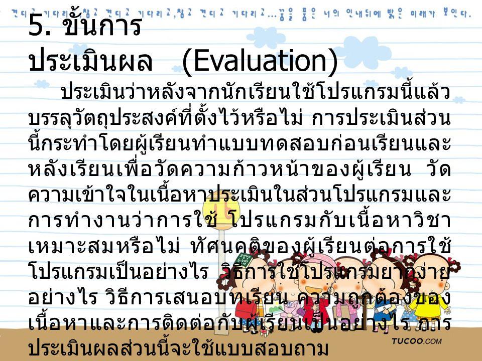 5. ขั้นการ ประเมินผล (Evaluation) ประเมินว่าหลังจากนักเรียนใช้โปรแกรมนี้แล้ว บรรลุวัตถุประสงค์ที่ตั้งไว้หรือไม่ การประเมินส่วน นี้กระทำโดยผู้เรียนทำแบ