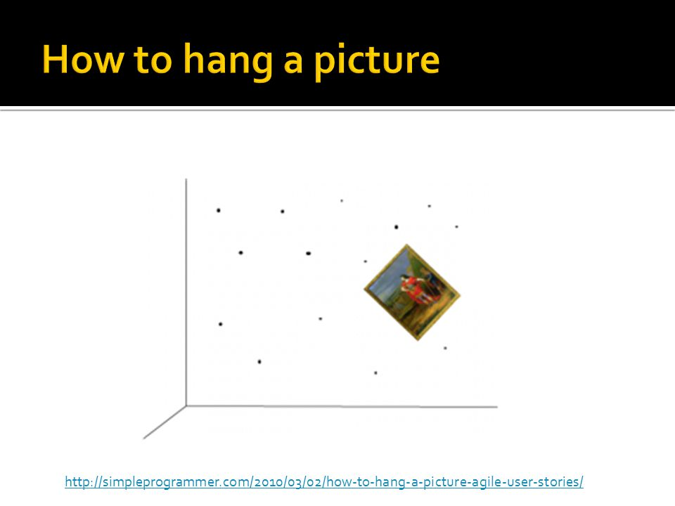 http://simpleprogrammer.com/2010/03/02/how-to-hang-a-picture-agile-user-stories/