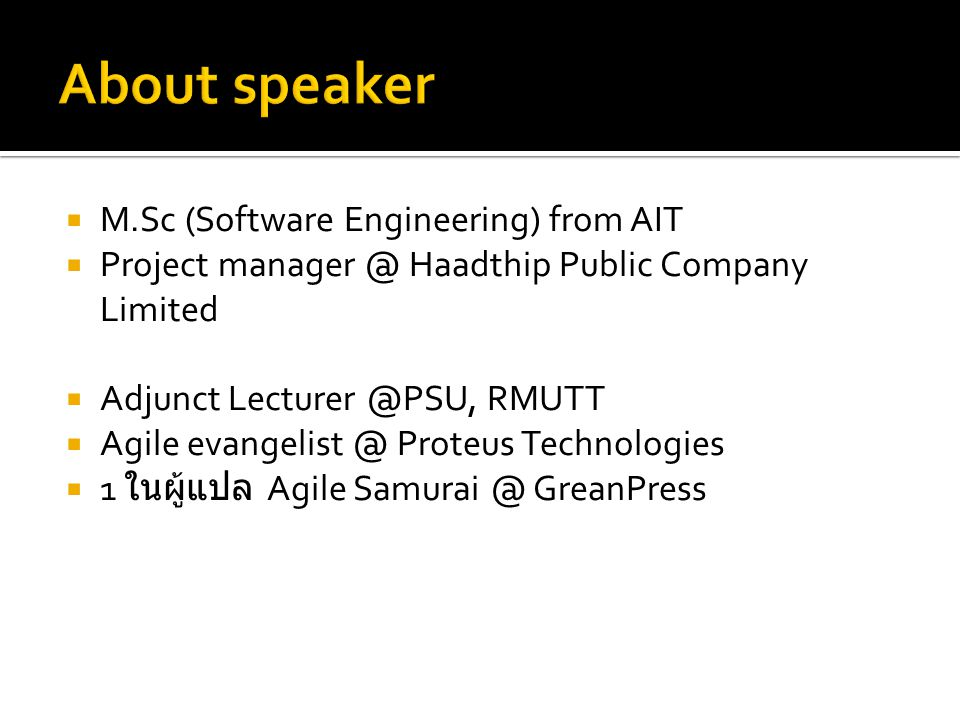  M.Sc (Software Engineering) from AIT  Project manager @ Haadthip Public Company Limited  Adjunct Lecturer @PSU, RMUTT  Agile evangelist @ Proteus Technologies  1 ในผู้แปล Agile Samurai @ GreanPress