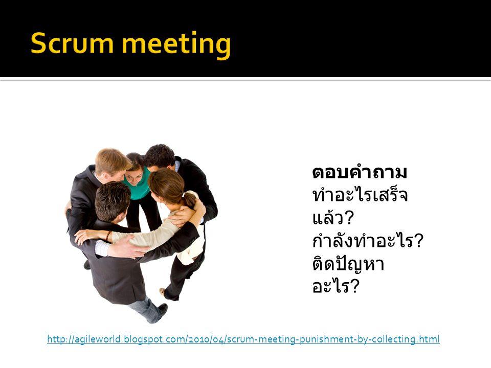 ตอบคำถาม ทำอะไรเสร็จ แล้ว ? กำลังทำอะไร ? ติดปัญหา อะไร ? http://agileworld.blogspot.com/2010/04/scrum-meeting-punishment-by-collecting.html