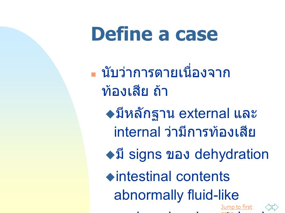 Jump to first page Determination magnitude of problem 11 (42.3%) of 26 litters affected ปกติฟาร์มนี้เกิดท้องเสีย 7% and 5% ในฟาร์มทั่วๆ ไป scours-specific mortality rate :  จำนวนลูกลุกรตายจากท้องเสีย / จำนวนลูกคลอดมีชีวิต = 24/253 = 0.09 proportional mortality rate for scours :  จำนวนลูกลุกรตายจากท้องเสีย / จำนวนลูกสุกรตายทั้งหมด = 24/48 = 0.50