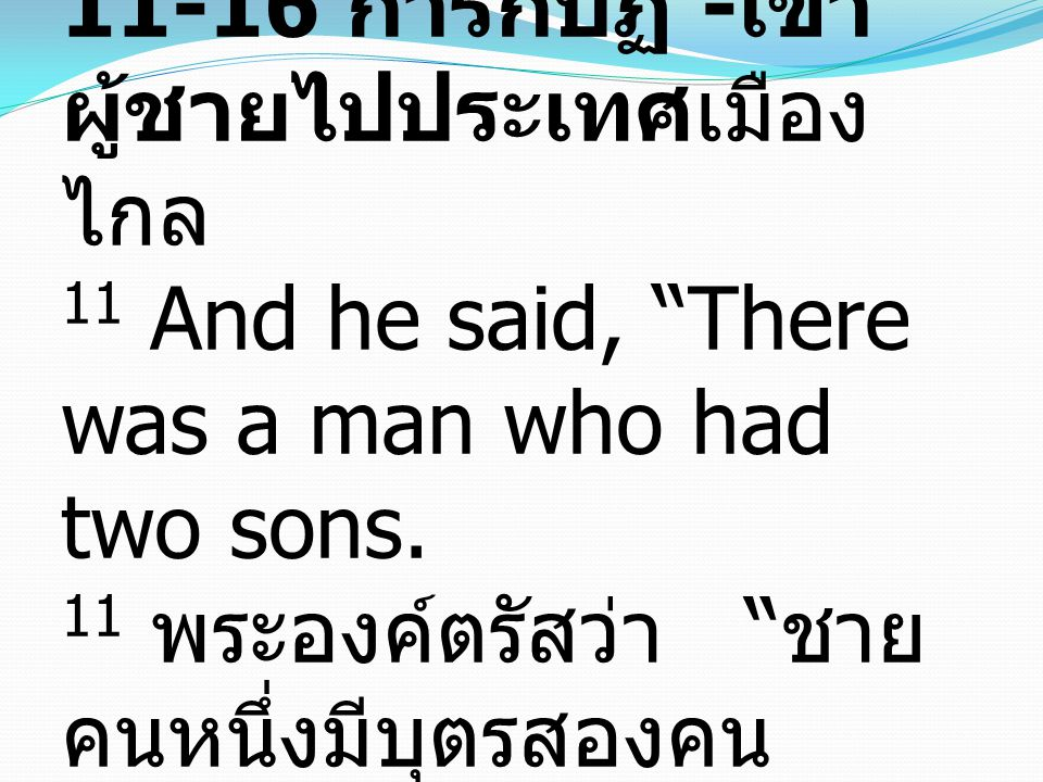 "Rebellion—he went to the far country vv. 11-16 การกบฏ - เขา ผู้ชายไปประเทศเมือง ไกล 11 And he said, ""There was a man who had two sons. 11 พระองค์ตรัสว"