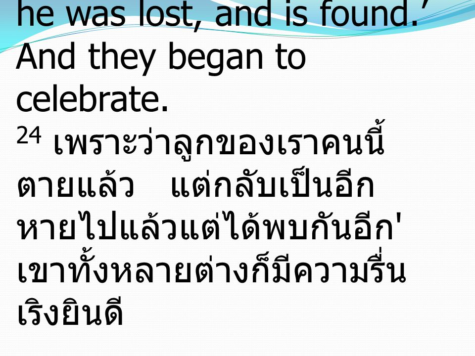 24 For this my son was dead, and is alive again; he was lost, and is found.' And they began to celebrate. 24 เพราะว่าลูกของเราคนนี้ ตายแล้ว แต่กลับเป็