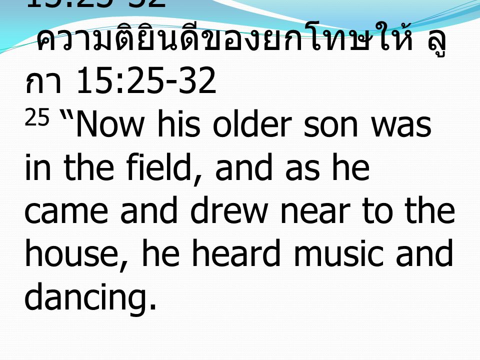 T HE J OY OF F ORGIVING L UKE 15:25-32 ความติยินดีของยกโทษให้ ลู กา​ 15:25-32 25 Now his older son was in the field, and as he came and drew near to the house, he heard music and dancing.