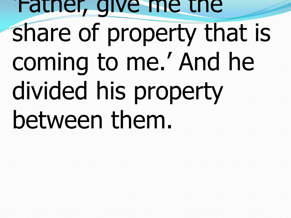 12 And the younger of them said to his father, 'Father, give me the share of property that is coming to me.' And he divided his property between them.