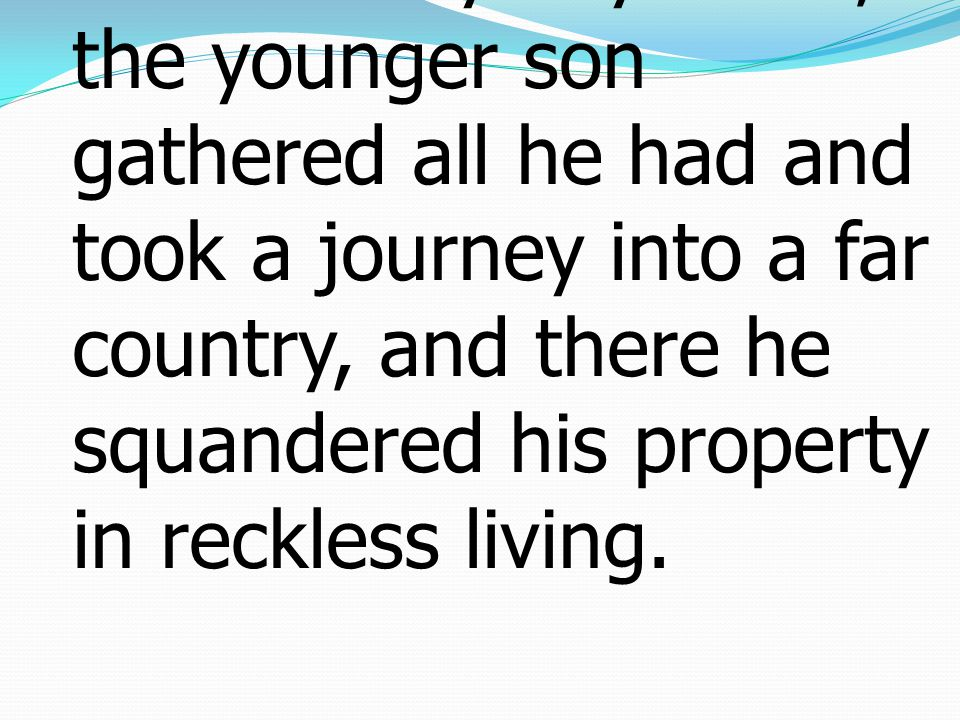 13 Not many days later, the younger son gathered all he had and took a journey into a far country, and there he squandered his property in reckless li