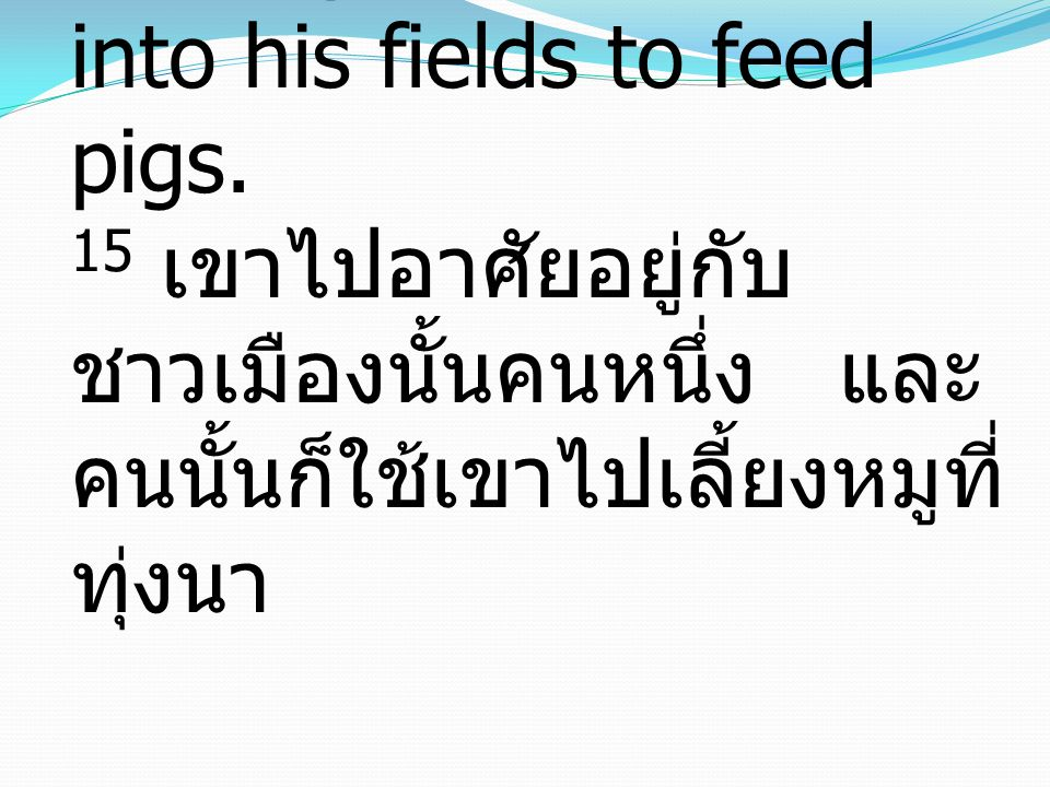15 So he went and hired himself out to one of the citizens of that country, who sent him into his fields to feed pigs. 15 เขาไปอาศัยอยู่กับ ชาวเมืองนั