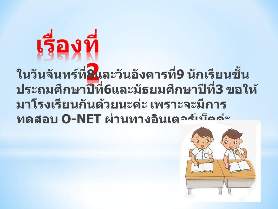 ในวันจันทร์ที่ 8 และวันอังคารที่ 9 นักเรียนชั้น ประถมศึกษาปีที่ 6 และมัธยมศึกษาปีที่ 3 ขอให้ มาโรงเรียนกันด้วยนะค่ะ เพราะจะมีการ ทดสอบ O-NET ผ่านทางอิ