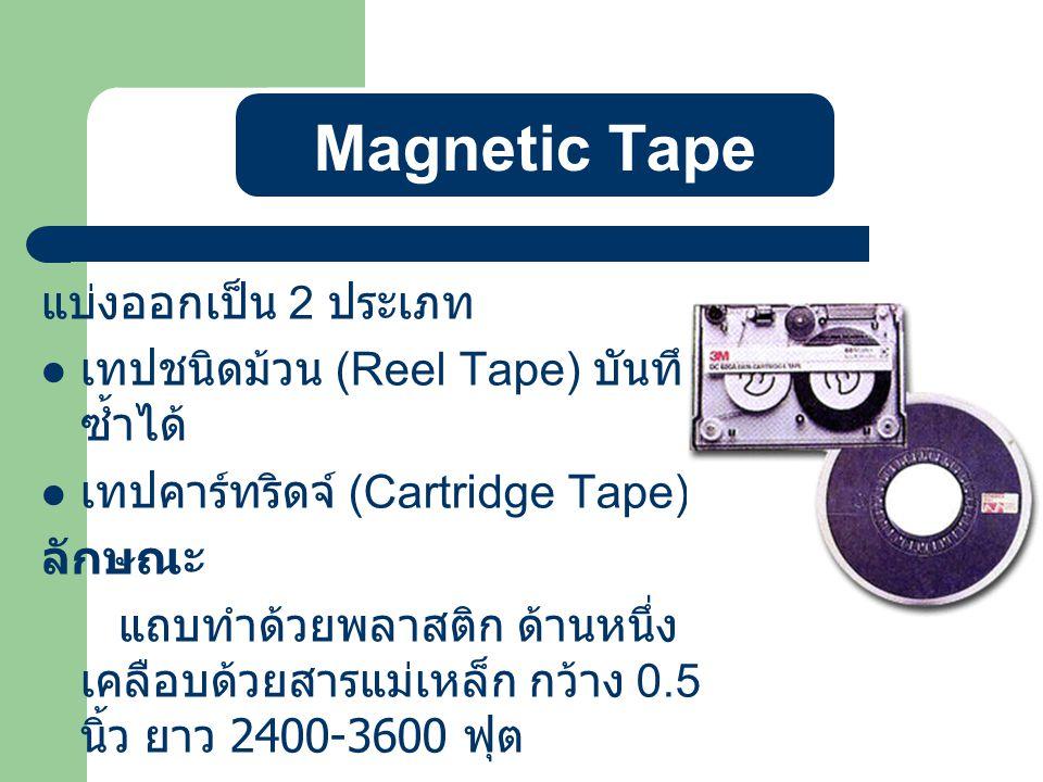 Magnetic Tape แบ่งออกเป็น 2 ประเภท เทปชนิดม้วน (Reel Tape) บันทึก ซ้ำได้ เทปคาร์ทริดจ์ (Cartridge Tape) ลักษณะ แถบทำด้วยพลาสติก ด้านหนึ่ง เคลือบด้วยสารแม่เหล็ก กว้าง 0.5 นิ้ว ยาว 2400-3600 ฟุต ความหนาแน่น 800, 1000,1600,3200,6250 cpi