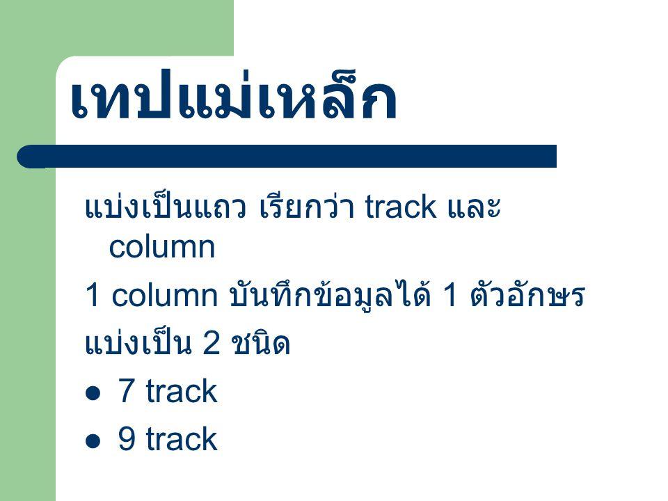 เทปแม่เหล็ก แบ่งเป็นแถว เรียกว่า track และ column 1 column บันทึกข้อมูลได้ 1 ตัวอักษร แบ่งเป็น 2 ชนิด 7 track 9 track