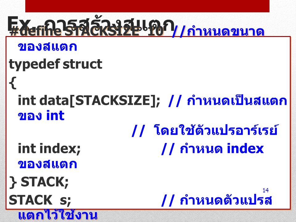 Ex. การสร้างสแตก #define STACKSIZE 10 // กำหนดขนาด ของสแตก typedef struct { int data[STACKSIZE]; // กำหนดเป็นสแตก ของ int // โดยใช้ตัวแปรอาร์เรย์ int