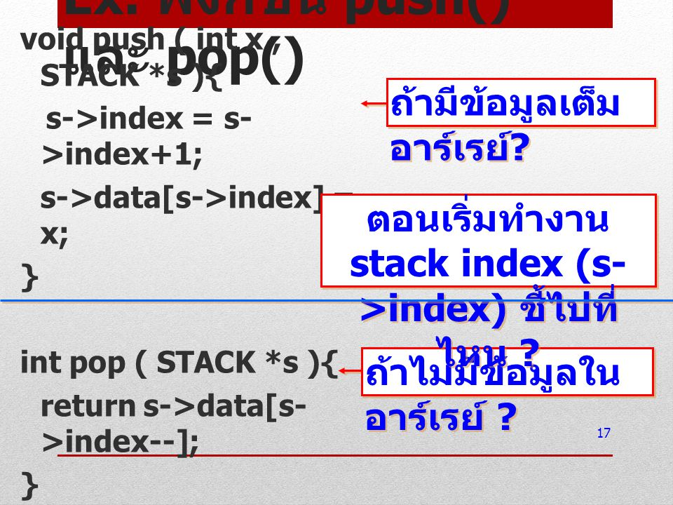 Ex. ฟังก์ชัน push() และ pop() void push ( int x, STACK *s ){ s->index = s- >index+1; s->data[s->index] = x; } int pop ( STACK *s ){ return s->data[s-