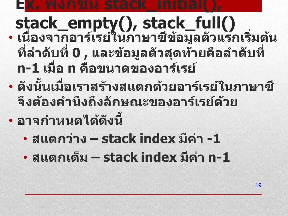 Ex. ฟังก์ชัน stack_initial(), stack_empty(), stack_full() เนื่องจากอาร์เรย์ในภาษาซีข้อมูลตัวแรกเริ่มต้น ที่ลำดับที่ 0, และข้อมูลตัวสุดท้ายคือลำดับที่
