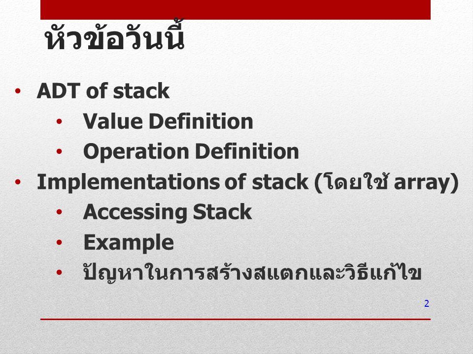 หัวข้อวันนี้ ADT of stack Value Definition Operation Definition Implementations of stack ( โดยใช้ array) Accessing Stack Example ปัญหาในการสร้างสแตกแล