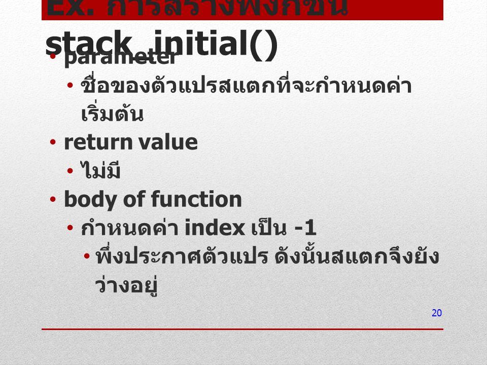 Ex. การสร้างฟังก์ชัน stack_initial() parameter ชื่อของตัวแปรสแตกที่จะกำหนดค่า เริ่มต้น return value ไม่มี body of function กำหนดค่า index เป็น -1 พึ่ง