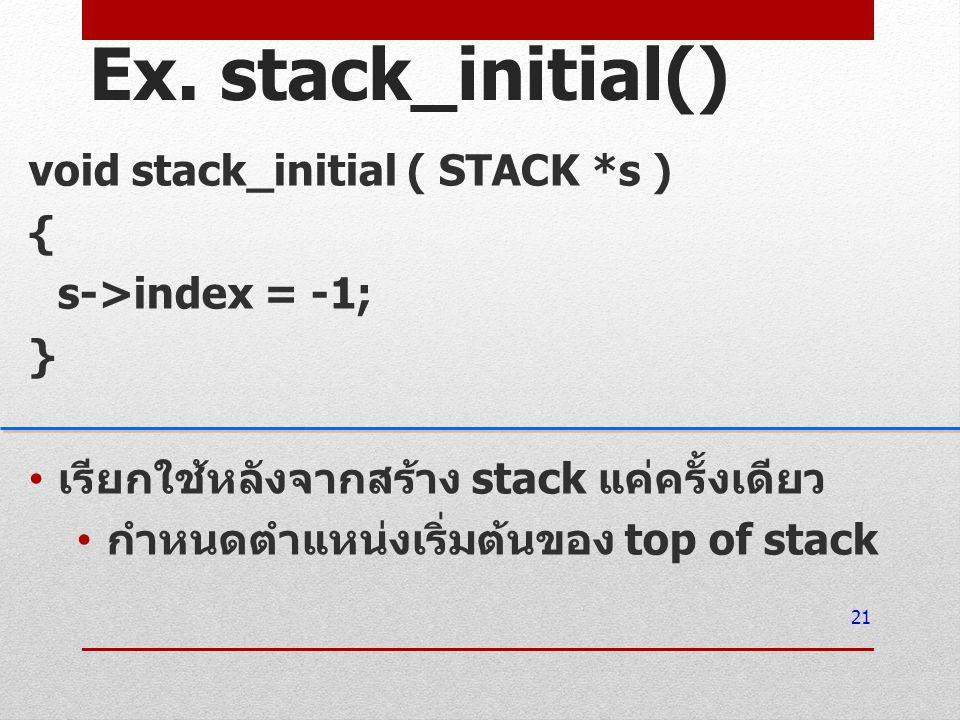 Ex. stack_initial() void stack_initial ( STACK *s ) { s->index = -1; } เรียกใช้หลังจากสร้าง stack แค่ครั้งเดียว กำหนดตำแหน่งเริ่มต้นของ top of stack 2