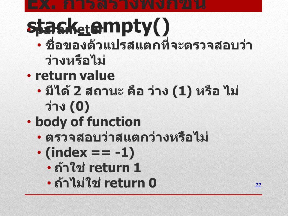 Ex. การสร้างฟังก์ชัน stack_empty() parameter ชื่อของตัวแปรสแตกที่จะตรวจสอบว่า ว่างหรือไม่ return value มีได้ 2 สถานะ คือ ว่าง (1) หรือ ไม่ ว่าง (0) bo