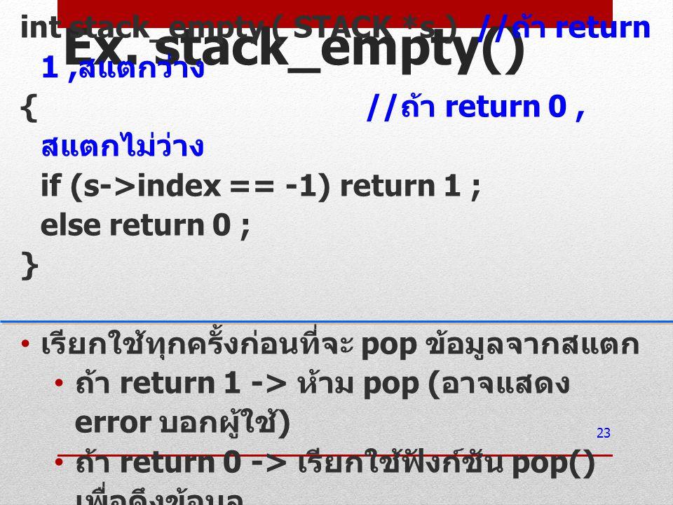 Ex. stack_empty() int stack_empty ( STACK *s ) // ถ้า return 1, สแตกว่าง { // ถ้า return 0, สแตกไม่ว่าง if (s->index == -1) return 1 ; else return 0 ;