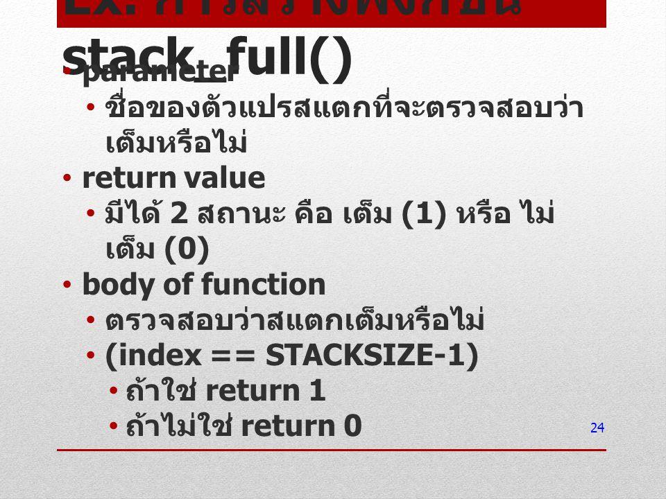 Ex. การสร้างฟังก์ชัน stack_full() parameter ชื่อของตัวแปรสแตกที่จะตรวจสอบว่า เต็มหรือไม่ return value มีได้ 2 สถานะ คือ เต็ม (1) หรือ ไม่ เต็ม (0) bod