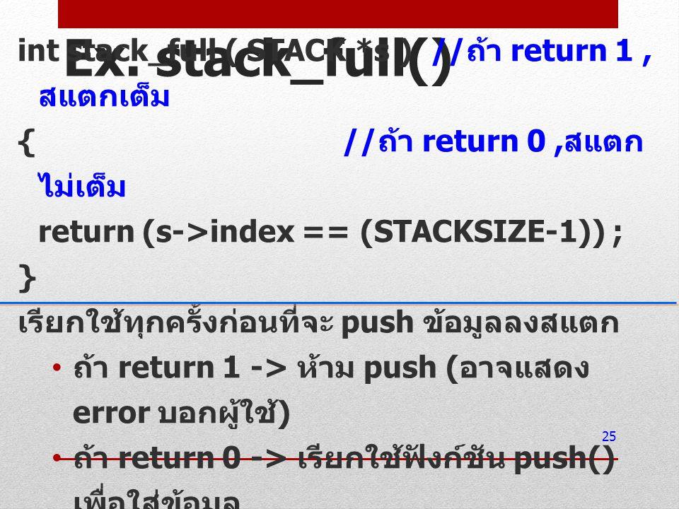 Ex. stack_full() int stack_full ( STACK *s ) // ถ้า return 1, สแตกเต็ม { // ถ้า return 0, สแตก ไม่เต็ม return (s->index == (STACKSIZE-1)) ; } เรียกใช้