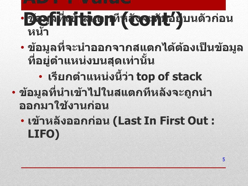 ADT : Operation Definition การเพิ่มข้อมูล (push) ใส่ข้อมูลลงด้านบนสุดของโครงสร้าง ( วาง ทับตำแหน่ง top of stack เดิม และส่งผลให้ ตำแหน่งของข้อมูลตัวนั้นกลายเป็น top of stack ตัวใหม่ ) การดึงข้อมูล (pop) นำข้อมูลที่อยู่ด้านบนสุดของโครงสร้างออก ( ดึงข้อมูล ณ ตำแหน่ง top of stack ออก และส่งผลให้ตำแหน่ง top of stack ย้ายไป อยู่ที่ตำแหน่งของข้อมูลลำดับถัดลงไป ) 6