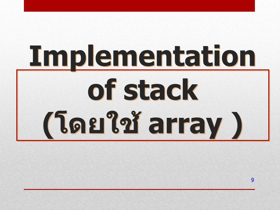 จาก ADT ได้ข้อสังเกต โครงสร้างสแตก มีลักษณะเป็นสายข้อมูล เรียงต่อกัน นำข้อมูลเข้า / ออก ได้ที่ปลายสายเท่านั้น Array มีลักษณะโครงสร้างเป็นสายข้อมูล เช่นกัน แต่นำข้อมูลเข้า / ออก ที่ตำแหน่งไหนก็ ได้ สร้าง Array และบังคับให้เข้าถึงได้เฉพาะปลาย ด้านหนึ่ง โครงสร้างสแตก ปัญหา -> จะรู้ได้อย่างไรว่าตอนนี้ปลายสายอยู่ ที่ตำแหน่งไหน .
