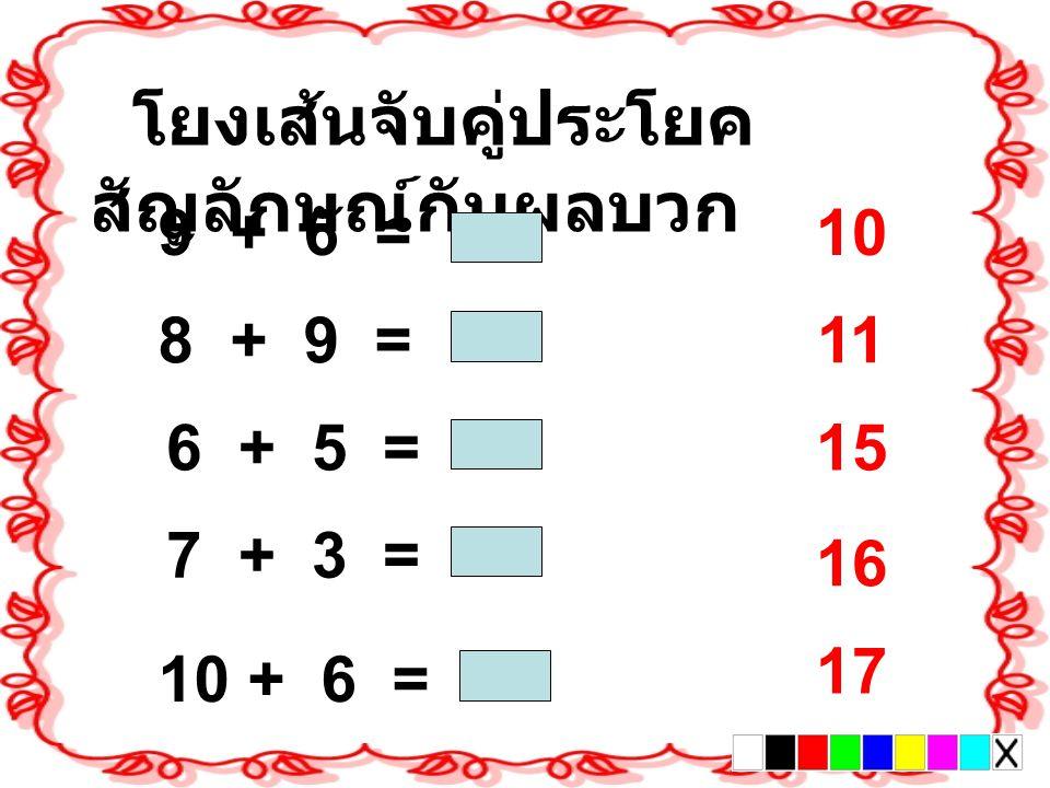 10 โยงเส้นจับคู่ประโยค สัญลักษณ์กับผลบวก 9 + 6 = 8 + 9 = 6 + 5 = 7 + 3 = 10 + 6 = 11 15 17 16