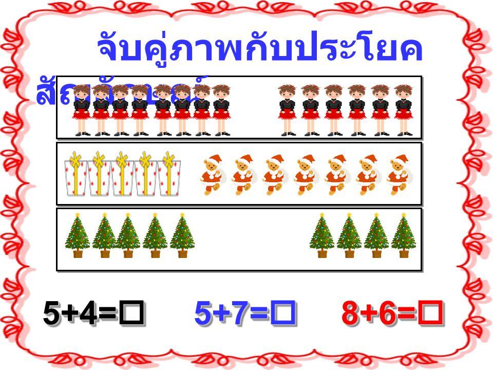จับคู่ภาพกับประโยค สัญลักษณ์ 5+4=  5+7=  8+6= 