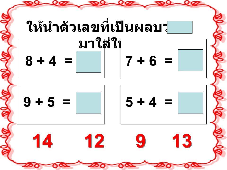12 13 14 ให้นำตัวเลขที่เป็นผลบวก มาใส่ใน 9 9 8 + 4 = 9 + 5 = 7 + 6 = 5 + 4 =