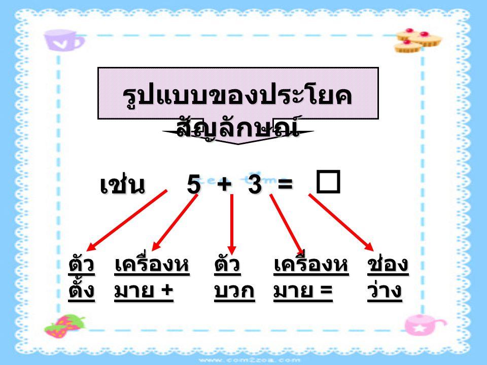 รูปแบบของประโยค สัญลักษณ์ เช่น 5 + 3 = เช่น 5 + 3 =  ตัว ตั้ง เครื่องห มาย + ตัว บวก เครื่องห มาย = ช่อง ว่าง
