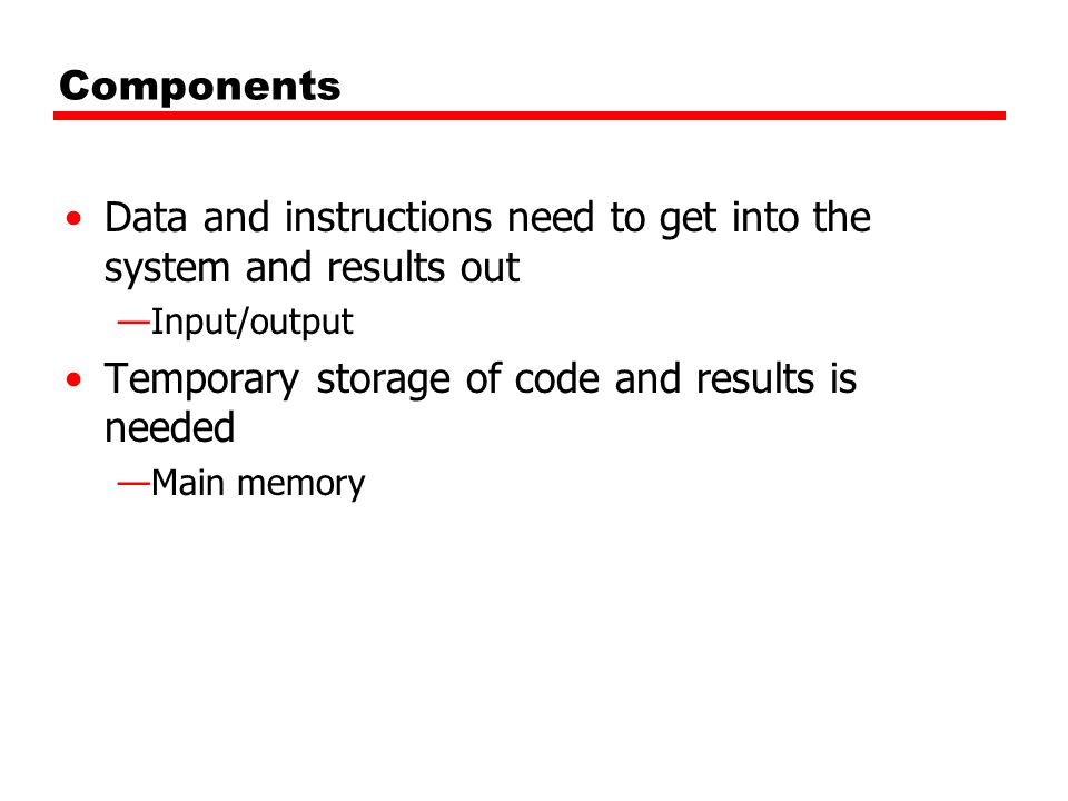 Components Data and instructions need to get into the system and results out —Input/output Temporary storage of code and results is needed —Main memory