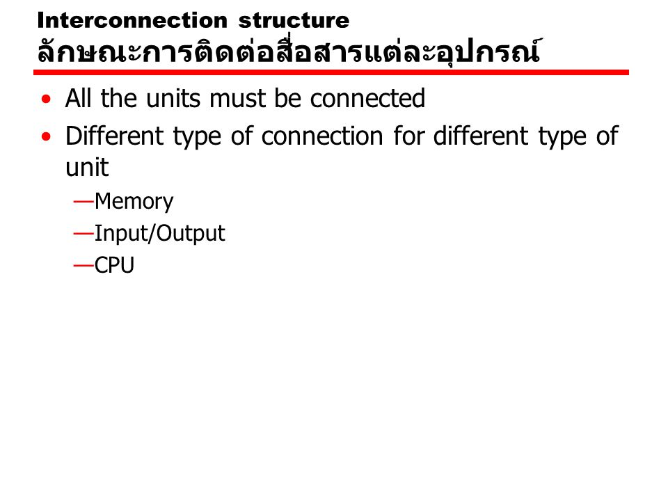 Interconnection structure ลักษณะการติดต่อสื่อสารแต่ละอุปกรณ์ All the units must be connected Different type of connection for different type of unit —Memory —Input/Output —CPU