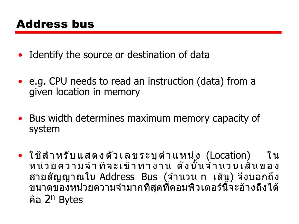 Address bus Identify the source or destination of data e.g. CPU needs to read an instruction (data) from a given location in memory Bus width determin