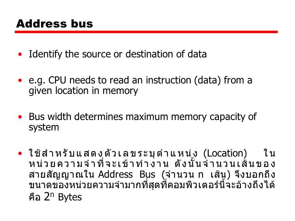 Control Bus Control and timing information —Memory read/write signal —Interrupt request —Clock signals ประกอบขึ้นด้วยสายสัญญาณที่ใช้ส่งสัญญาณไป ควบคุมหน่วยต่าง ๆ ในคอมพิวเตอร์ให้ทำงานอย่าง ถูกต้องตามเวลาที่กำหนด (ใช้สำหรับส่งสัญญาณ ควบคุม