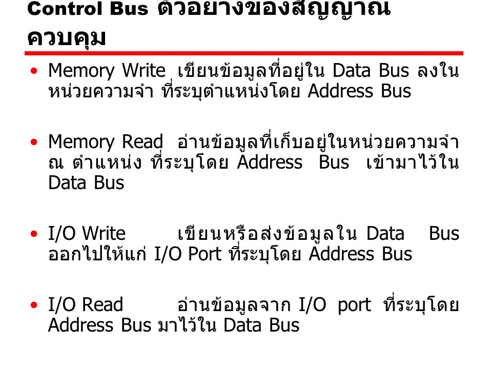 Control Bus ตัวอย่างของสัญญาณ ควบคุม Transfer ACK สัญญาณสำหรับแจ้งว่าข้อมูลได้เข้ามา อยู่ใน Data Bus แล้ว Bus Request สัญญาณสำหรับแจ้งว่ามีอุปกรณ์ ต้องการเข้าควบคุมบัส Interrupt Request สัญญาณแจ้งขออินเตอร์รัพท์การ ทำงาน CPU Interrupt ACK สัญญาณแจ้งรับทราบการอินเตอร์รัพท์ Clock สัญญาณนาฬิกา Reset เซ้ทค่าเริ่มต้นสำหรับหน่วยต่าง ๆ