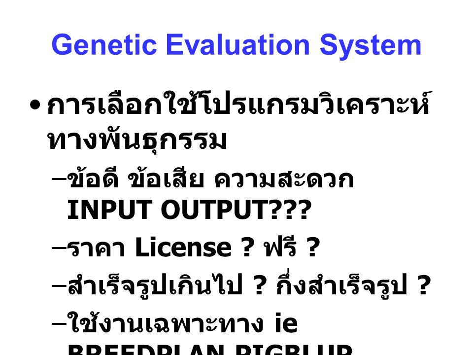 Genetic Evaluation System การเลือกใช้โปรแกรมวิเคราะห์ ทางพันธุกรรม – ข้อดี ข้อเสีย ความสะดวก INPUT OUTPUT??.