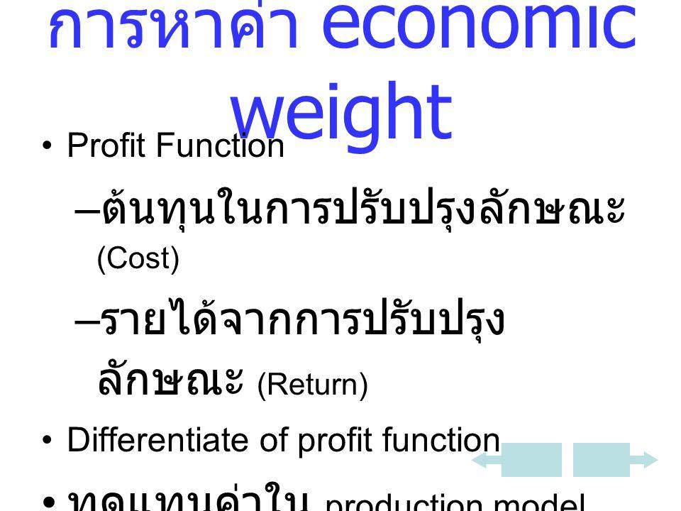 การหาค่า economic weight Profit Function – ต้นทุนในการปรับปรุงลักษณะ (Cost) – รายได้จากการปรับปรุง ลักษณะ (Return) Differentiate of profit function ทดแทนค่าใน production model เพื่อหา a