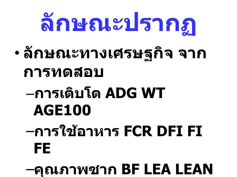 ลักษณะปรากฏ ลักษณะทางเศรษฐกิจ จาก การทดสอบ – การเติบโต ADG WT AGE100 – การใช้อาหาร FCR DFI FI FE – คุณภาพซาก BF LEA LEAN MD Marbling – อื่นๆ ????????.