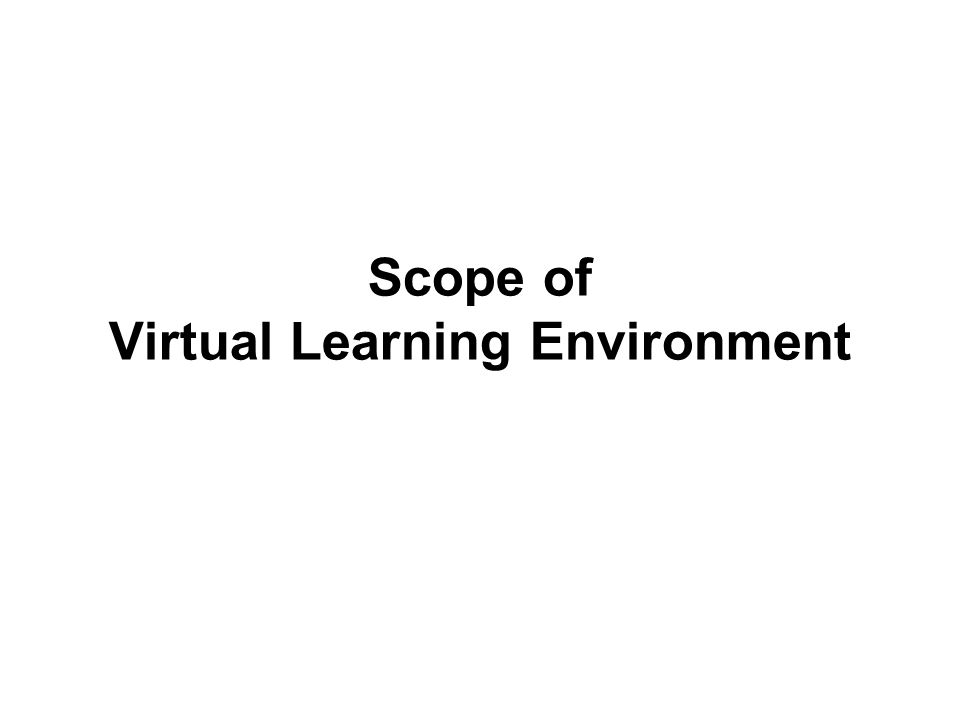  Person – instructor, and learner  Platform – a content management system for e-Learning (LCMS)  Content  Curriculum  Course  Lesson  Learning objects  Information objects  Raw content items Scope of Virtual Learning Environment