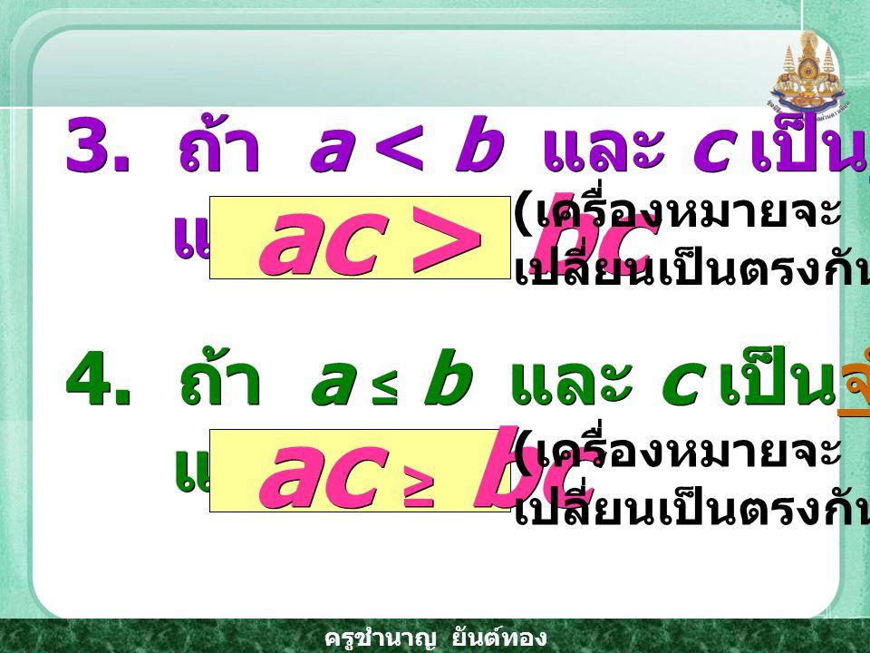 ครูชำนาญ ยันต์ทอง 3.ถ้า a < b และ c เป็นจำนวนจริงลบ แล้ว 3.