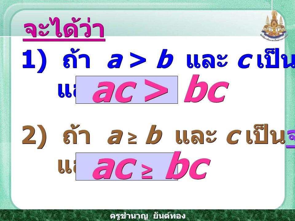 ครูชำนาญ ยันต์ทอง 1) ถ้า a > b และ c เป็นจำนวนจริงบวก แล้ว 1) ถ้า a > b และ c เป็นจำนวนจริงบวก แล้ว จะได้ว่า 2) ถ้า a ≥ b และ c เป็นจำนวนจริงบวก แล้ว 2) ถ้า a ≥ b และ c เป็นจำนวนจริงบวก แล้ว ac > bc ac ≥ bc